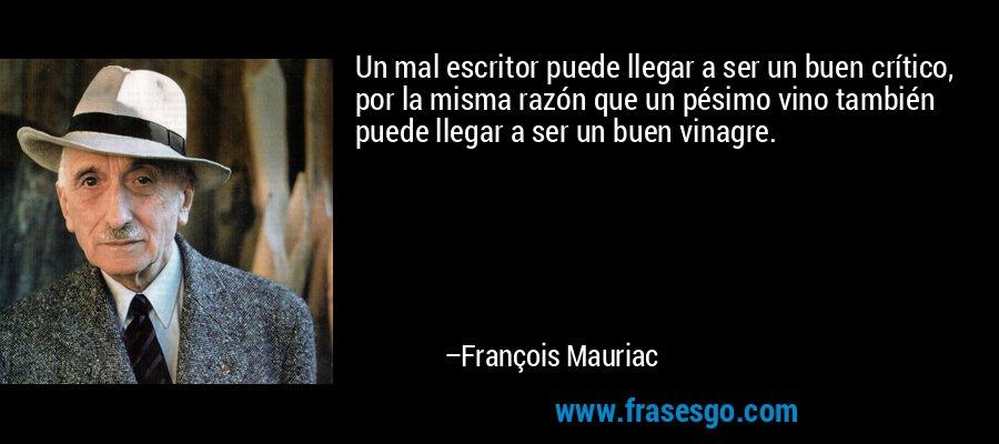 Un mal escritor puede llegar a ser un buen crítico, por la misma razón que un pésimo vino también puede llegar a ser un buen vinagre. – François Mauriac