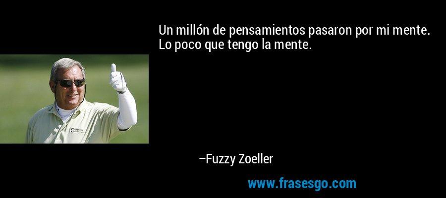 Un millón de pensamientos pasaron por mi mente. Lo poco que tengo la mente. – Fuzzy Zoeller