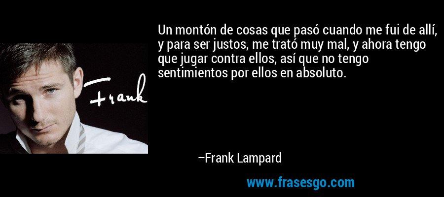 Un montón de cosas que pasó cuando me fui de allí, y para ser justos, me trató muy mal, y ahora tengo que jugar contra ellos, así que no tengo sentimientos por ellos en absoluto. – Frank Lampard
