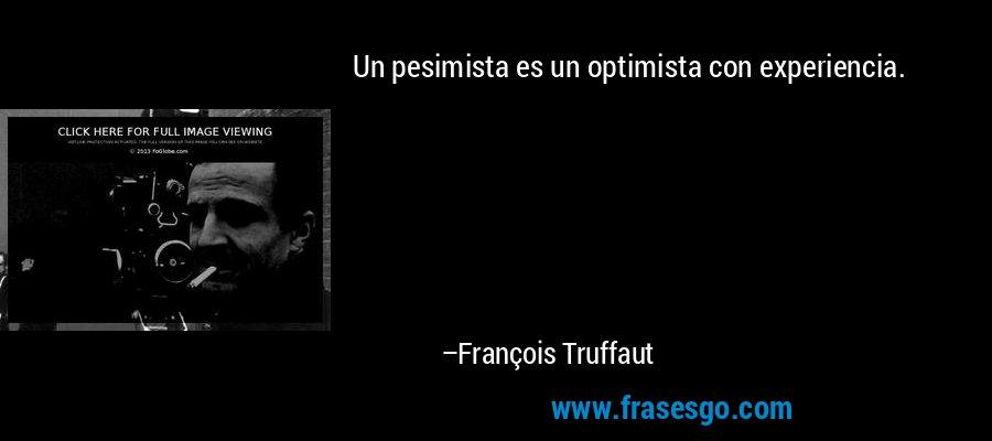 Un pesimista es un optimista con experiencia. – François Truffaut