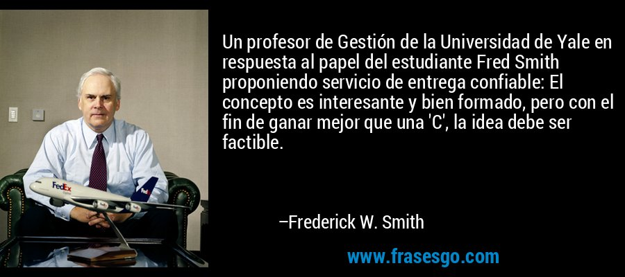 Un profesor de Gestión de la Universidad de Yale en respuesta al papel del estudiante Fred Smith proponiendo servicio de entrega confiable: El concepto es interesante y bien formado, pero con el fin de ganar mejor que una 'C', la idea debe ser factible. – Frederick W. Smith