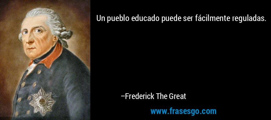 Un pueblo educado puede ser fácilmente reguladas. – Frederick The Great