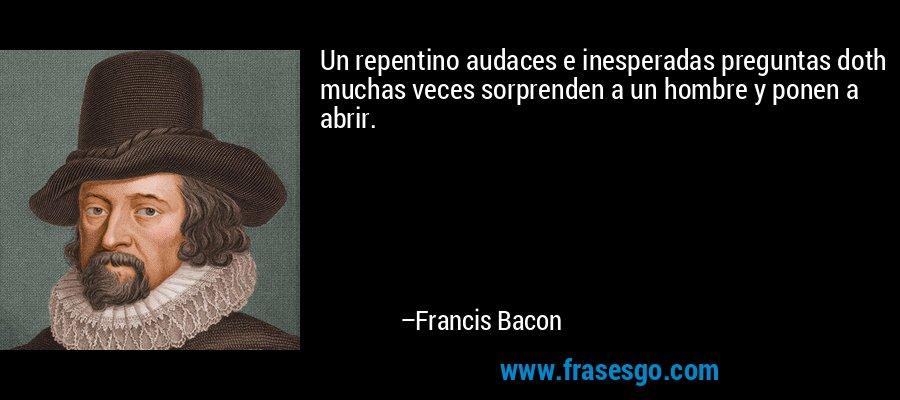 Un repentino audaces e inesperadas preguntas doth muchas veces sorprenden a un hombre y ponen a abrir. – Francis Bacon