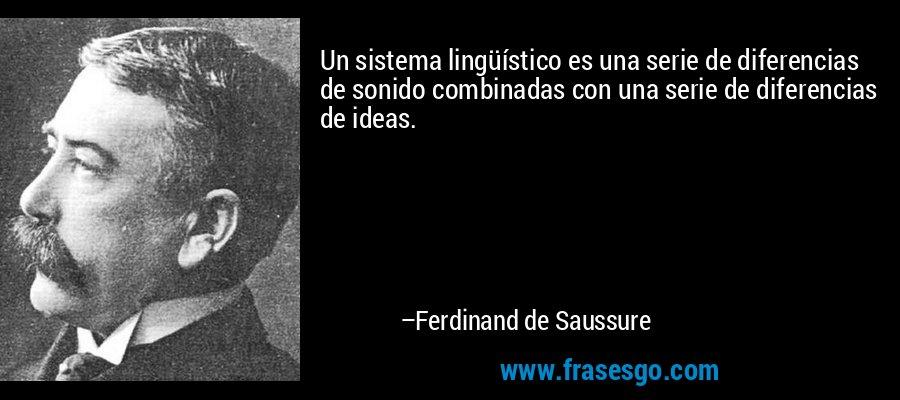 Un sistema lingüístico es una serie de diferencias de sonido combinadas con una serie de diferencias de ideas. – Ferdinand de Saussure