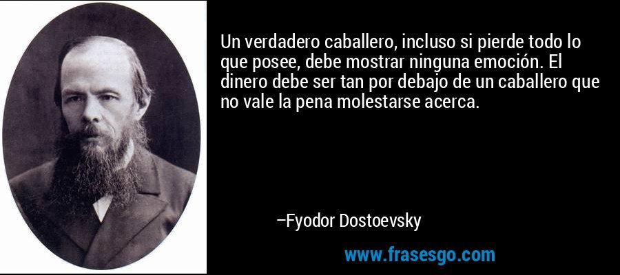 Un verdadero caballero, incluso si pierde todo lo que posee, debe mostrar ninguna emoción. El dinero debe ser tan por debajo de un caballero que no vale la pena molestarse acerca. – Fyodor Dostoevsky