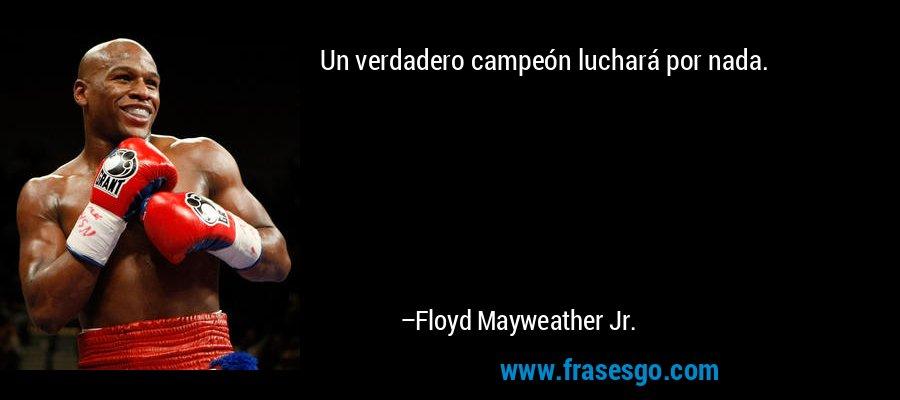 Un verdadero campeón luchará por nada. – Floyd Mayweather Jr.