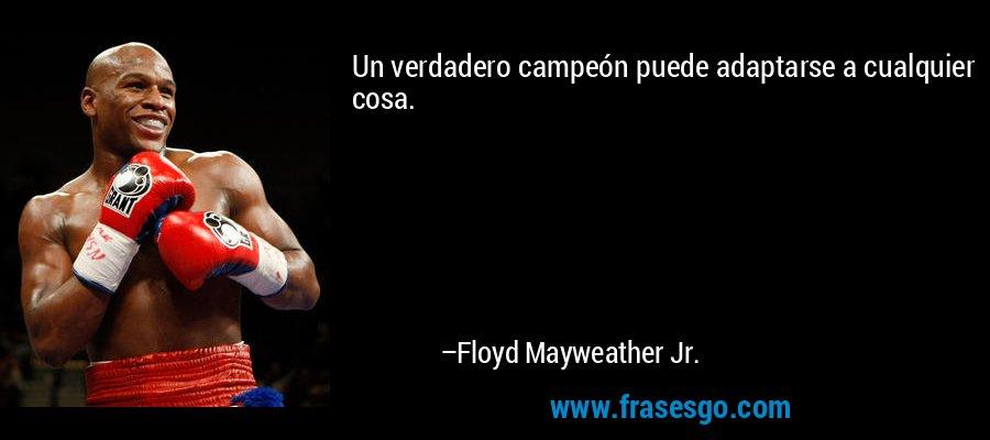 Un verdadero campeón puede adaptarse a cualquier cosa. – Floyd Mayweather Jr.