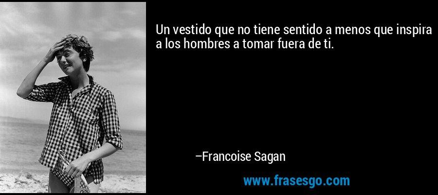 Un vestido que no tiene sentido a menos que inspira a los hombres a tomar fuera de ti. – Francoise Sagan