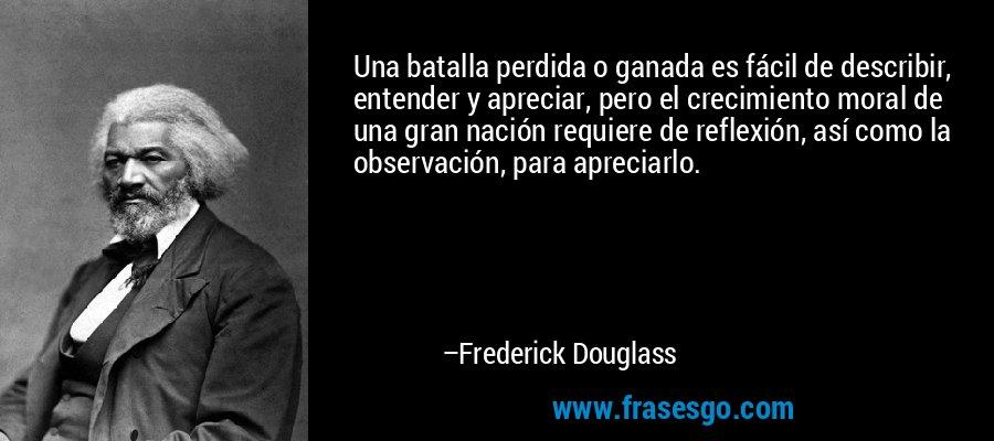 Una batalla perdida o ganada es fácil de describir, entender y apreciar, pero el crecimiento moral de una gran nación requiere de reflexión, así como la observación, para apreciarlo. – Frederick Douglass