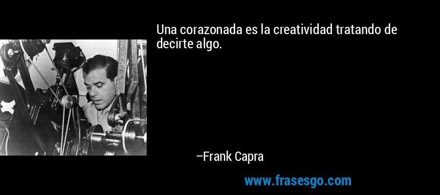 Una corazonada es la creatividad tratando de decirte algo. – Frank Capra