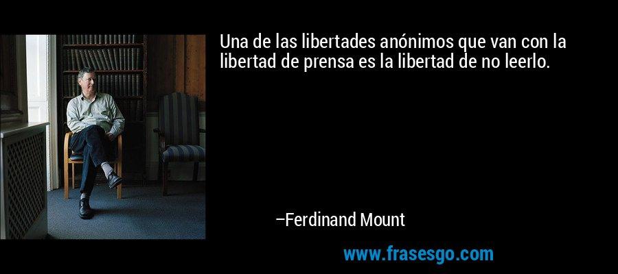 Una de las libertades anónimos que van con la libertad de prensa es la libertad de no leerlo. – Ferdinand Mount