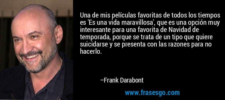 Una de mis películas favoritas de todos los tiempos es 'Es una vida maravillosa', que es una opción muy interesante para una favorita de Navidad de temporada, porque se trata de un tipo que quiere suicidarse y se presenta con las razones para no hacerlo. – Frank Darabont
