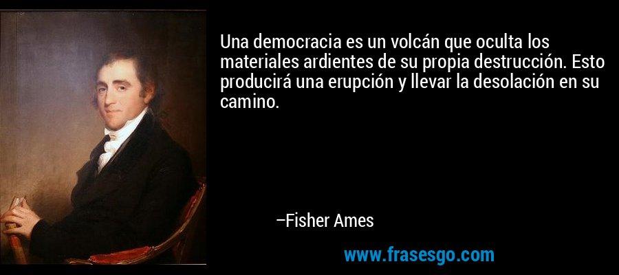 Una democracia es un volcán que oculta los materiales ardientes de su propia destrucción. Esto producirá una erupción y llevar la desolación en su camino. – Fisher Ames