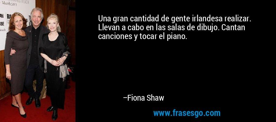 Una gran cantidad de gente irlandesa realizar. Llevan a cabo en las salas de dibujo. Cantan canciones y tocar el piano. – Fiona Shaw