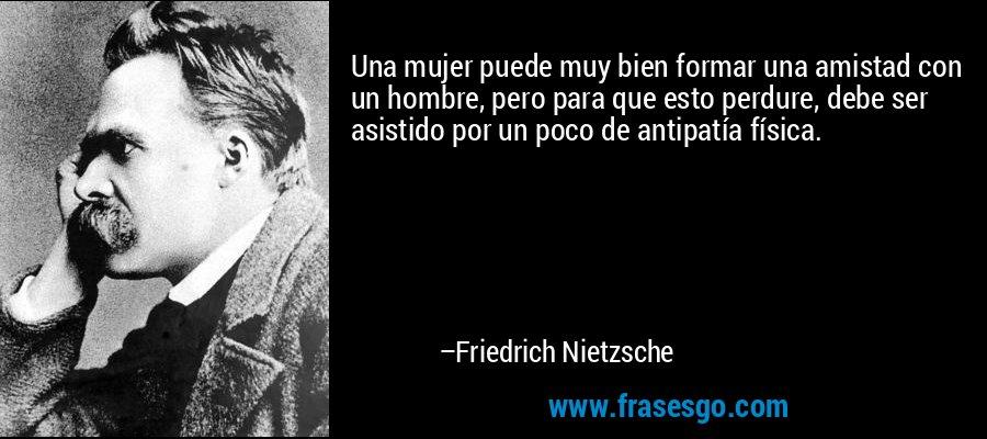 Una mujer puede muy bien formar una amistad con un hombre, pero para que esto perdure, debe ser asistido por un poco de antipatía física. – Friedrich Nietzsche