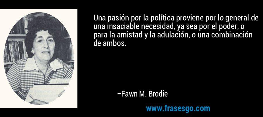 Una pasión por la política proviene por lo general de una insaciable necesidad, ya sea por el poder, o para la amistad y la adulación, o una combinación de ambos. – Fawn M. Brodie