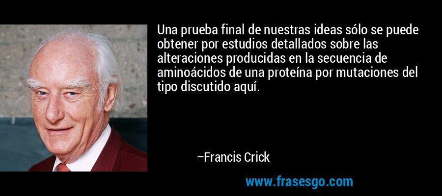 Una prueba final de nuestras ideas sólo se puede obtener por estudios detallados sobre las alteraciones producidas en la secuencia de aminoácidos de una proteína por mutaciones del tipo discutido aquí. – Francis Crick