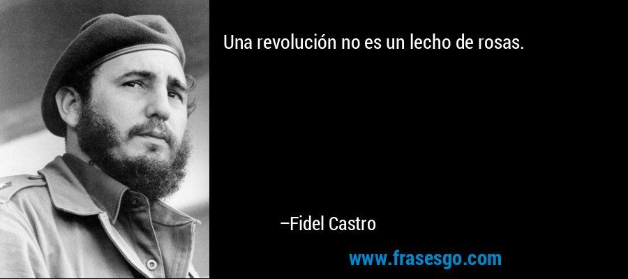 Una revolución no es un lecho de rosas. – Fidel Castro