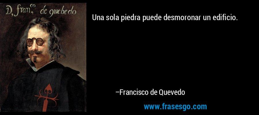 Una sola piedra puede desmoronar un edificio. – Francisco de Quevedo