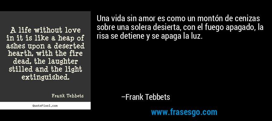 Una vida sin amor es como un montón de cenizas sobre una solera desierta, con el fuego apagado, la risa se detiene y se apaga la luz. – Frank Tebbets
