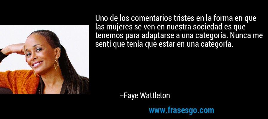 Uno de los comentarios tristes en la forma en que las mujeres se ven en nuestra sociedad es que tenemos para adaptarse a una categoría. Nunca me sentí que tenía que estar en una categoría. – Faye Wattleton