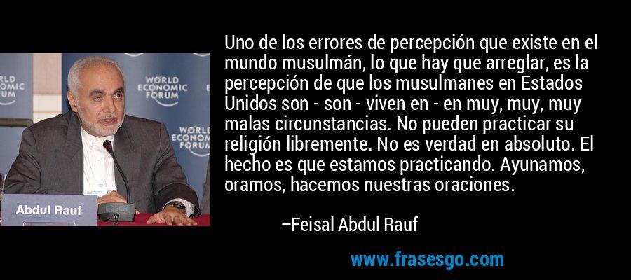 Uno de los errores de percepción que existe en el mundo musulmán, lo que hay que arreglar, es la percepción de que los musulmanes en Estados Unidos son - son - viven en - en muy, muy, muy malas circunstancias. No pueden practicar su religión libremente. No es verdad en absoluto. El hecho es que estamos practicando. Ayunamos, oramos, hacemos nuestras oraciones. – Feisal Abdul Rauf