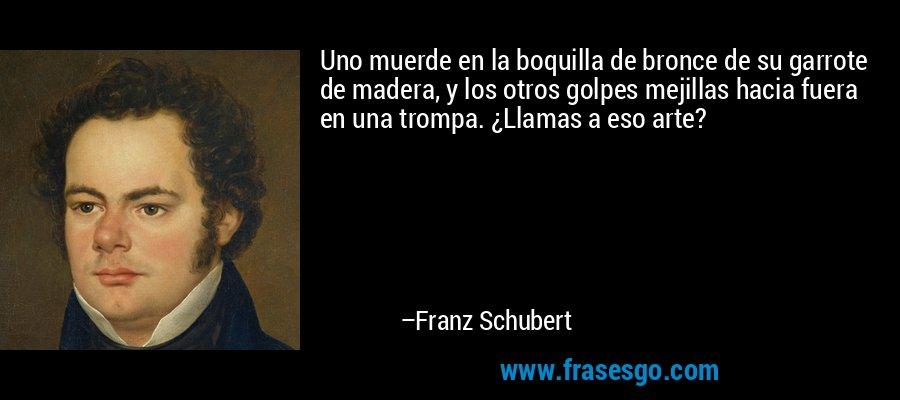 Uno muerde en la boquilla de bronce de su garrote de madera, y los otros golpes mejillas hacia fuera en una trompa. ¿Llamas a eso arte? – Franz Schubert