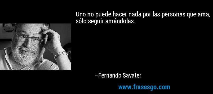 Uno no puede hacer nada por las personas que ama, sólo seguir amándolas. – Fernando Savater