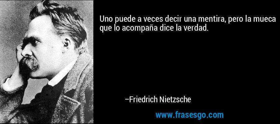 Uno puede a veces decir una mentira, pero la mueca que lo acompaña dice la verdad. – Friedrich Nietzsche