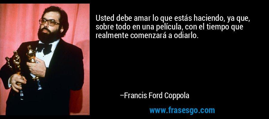 Usted debe amar lo que estás haciendo, ya que, sobre todo en una película, con el tiempo que realmente comenzará a odiarlo. – Francis Ford Coppola