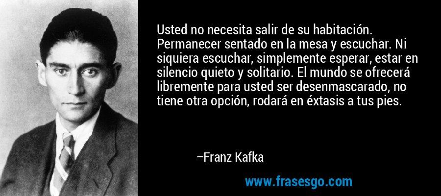Usted no necesita salir de su habitación. Permanecer sentado en la mesa y escuchar. Ni siquiera escuchar, simplemente esperar, estar en silencio quieto y solitario. El mundo se ofrecerá libremente para usted ser desenmascarado, no tiene otra opción, rodará en éxtasis a tus pies. – Franz Kafka