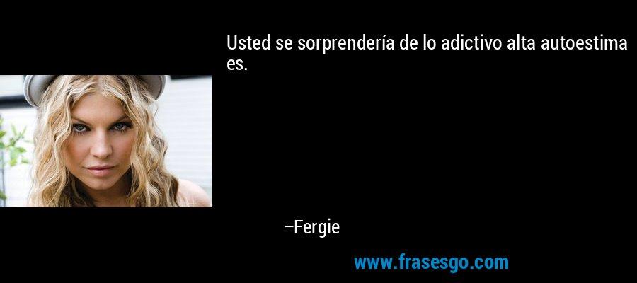 Usted se sorprendería de lo adictivo alta autoestima es. – Fergie