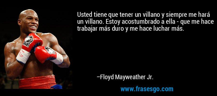 Usted tiene que tener un villano y siempre me hará un villano. Estoy acostumbrado a ella - que me hace trabajar más duro y me hace luchar más. – Floyd Mayweather Jr.