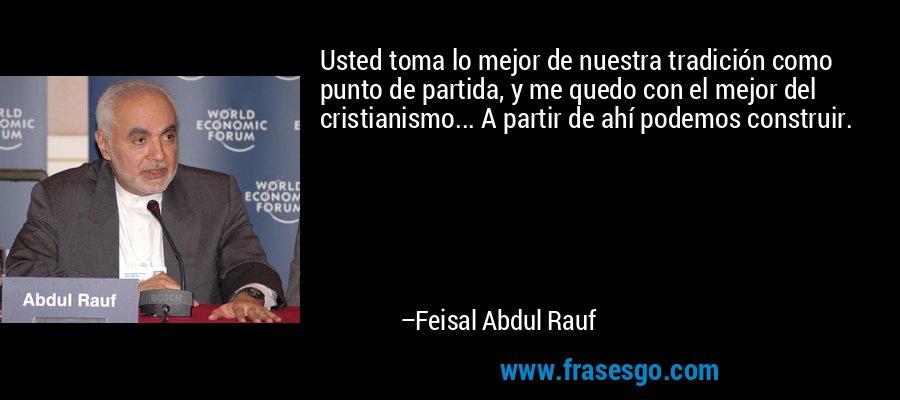 Usted toma lo mejor de nuestra tradición como punto de partida, y me quedo con el mejor del cristianismo... A partir de ahí podemos construir. – Feisal Abdul Rauf