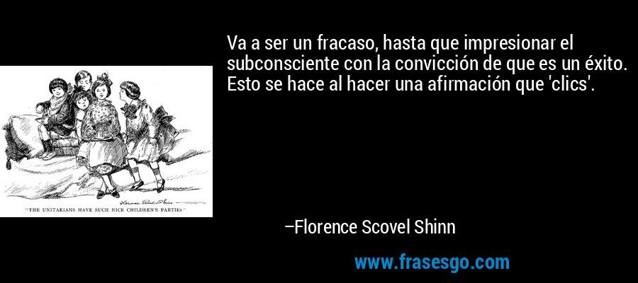 Va a ser un fracaso, hasta que impresionar el subconsciente con la convicción de que es un éxito. Esto se hace al hacer una afirmación que 'clics'. – Florence Scovel Shinn