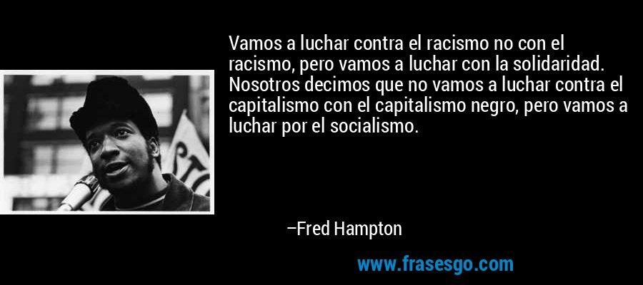 Vamos a luchar contra el racismo no con el racismo, pero vamos a luchar con la solidaridad. Nosotros decimos que no vamos a luchar contra el capitalismo con el capitalismo negro, pero vamos a luchar por el socialismo. – Fred Hampton