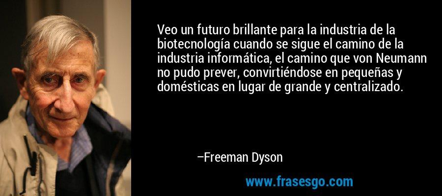 Veo un futuro brillante para la industria de la biotecnología cuando se sigue el camino de la industria informática, el camino que von Neumann no pudo prever, convirtiéndose en pequeñas y domésticas en lugar de grande y centralizado. – Freeman Dyson