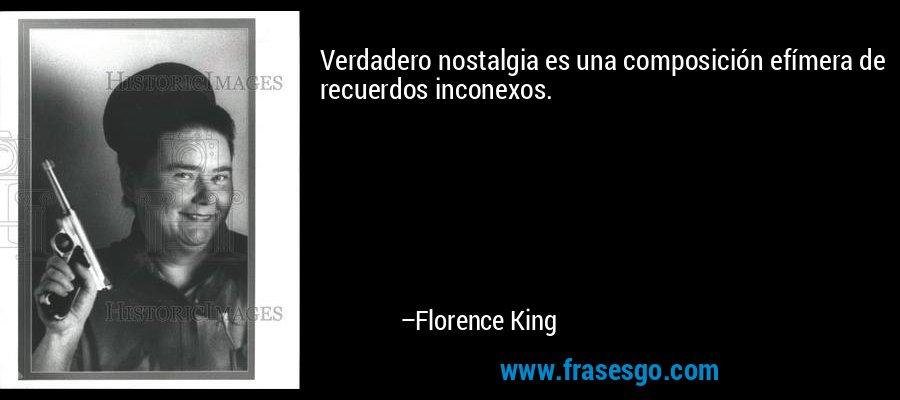 Verdadero nostalgia es una composición efímera de recuerdos inconexos. – Florence King