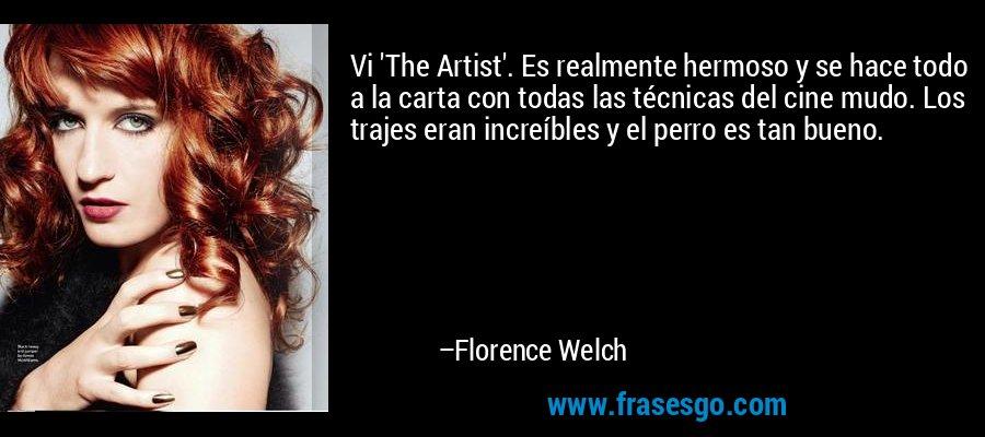 Vi 'The Artist'. Es realmente hermoso y se hace todo a la carta con todas las técnicas del cine mudo. Los trajes eran increíbles y el perro es tan bueno. – Florence Welch