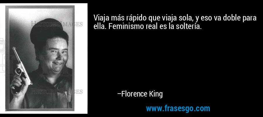 Viaja más rápido que viaja sola, y eso va doble para ella. Feminismo real es la soltería. – Florence King