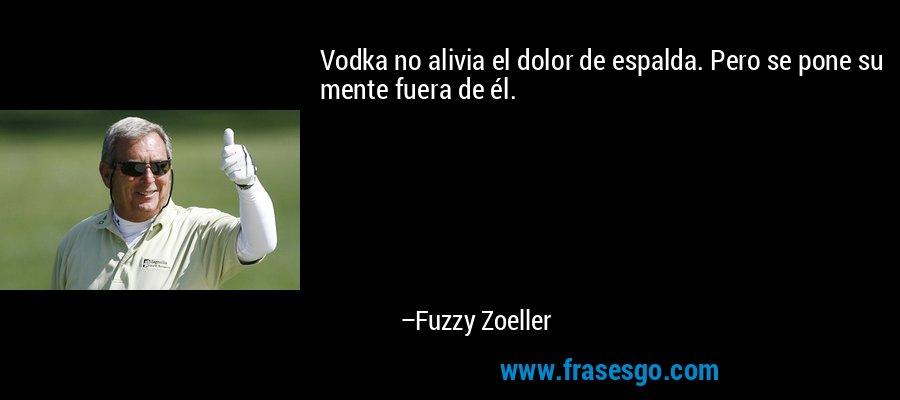 Vodka no alivia el dolor de espalda. Pero se pone su mente fuera de él. – Fuzzy Zoeller