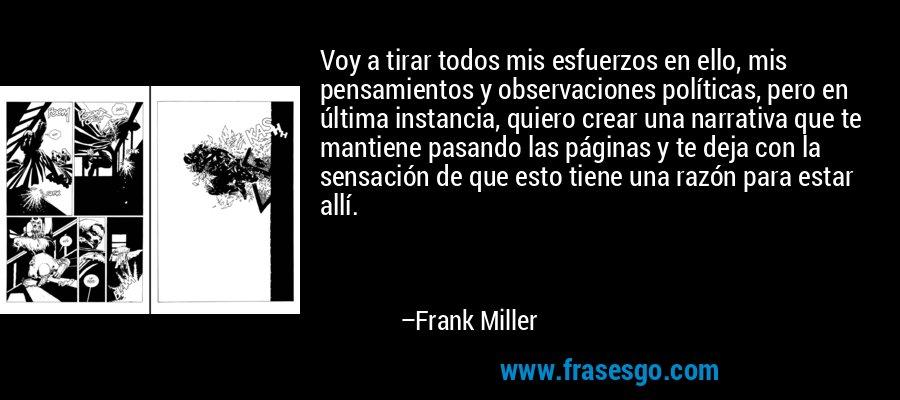 Voy a tirar todos mis esfuerzos en ello, mis pensamientos y observaciones políticas, pero en última instancia, quiero crear una narrativa que te mantiene pasando las páginas y te deja con la sensación de que esto tiene una razón para estar allí. – Frank Miller