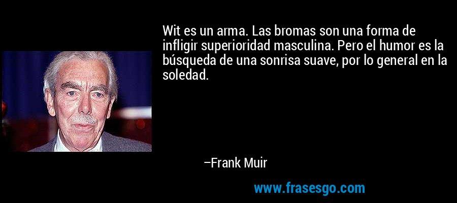 Wit es un arma. Las bromas son una forma de infligir superioridad masculina. Pero el humor es la búsqueda de una sonrisa suave, por lo general en la soledad. – Frank Muir