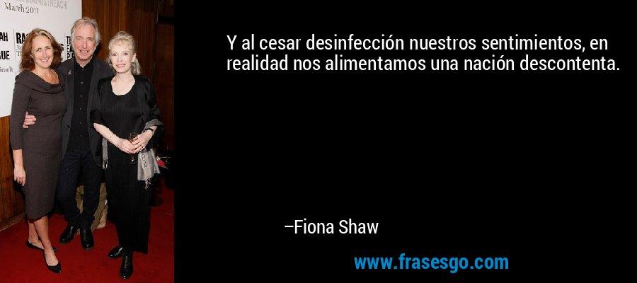 Y al cesar desinfección nuestros sentimientos, en realidad nos alimentamos una nación descontenta. – Fiona Shaw