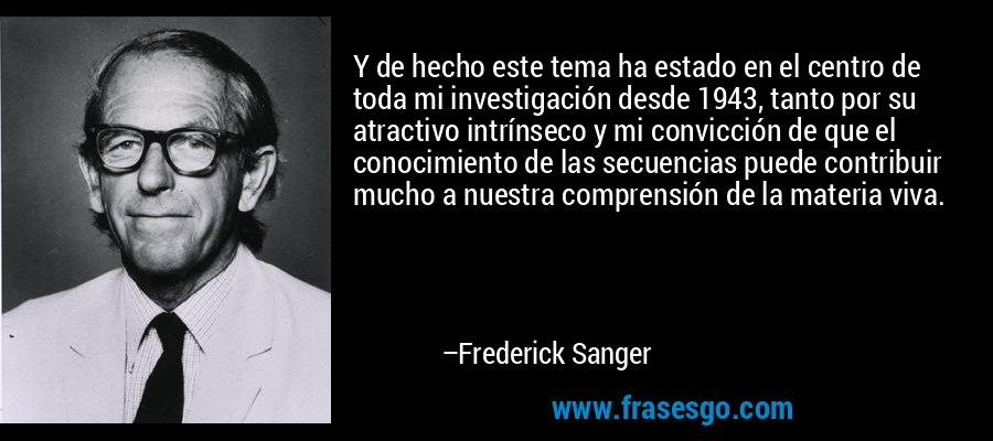 Y de hecho este tema ha estado en el centro de toda mi investigación desde 1943, tanto por su atractivo intrínseco y mi convicción de que el conocimiento de las secuencias puede contribuir mucho a nuestra comprensión de la materia viva. – Frederick Sanger