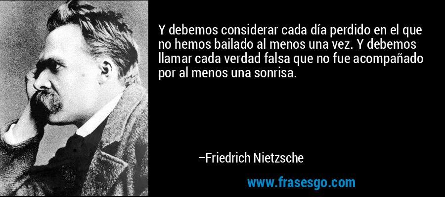 Y debemos considerar cada día perdido en el que no hemos bailado al menos una vez. Y debemos llamar cada verdad falsa que no fue acompañado por al menos una sonrisa. – Friedrich Nietzsche