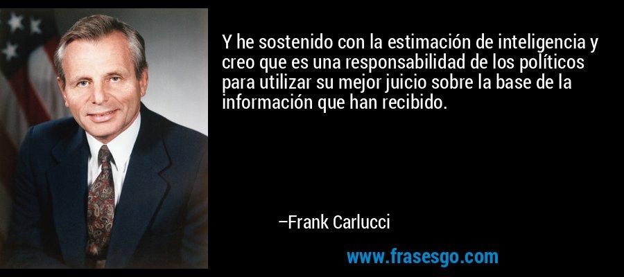 Y he sostenido con la estimación de inteligencia y creo que es una responsabilidad de los políticos para utilizar su mejor juicio sobre la base de la información que han recibido. – Frank Carlucci
