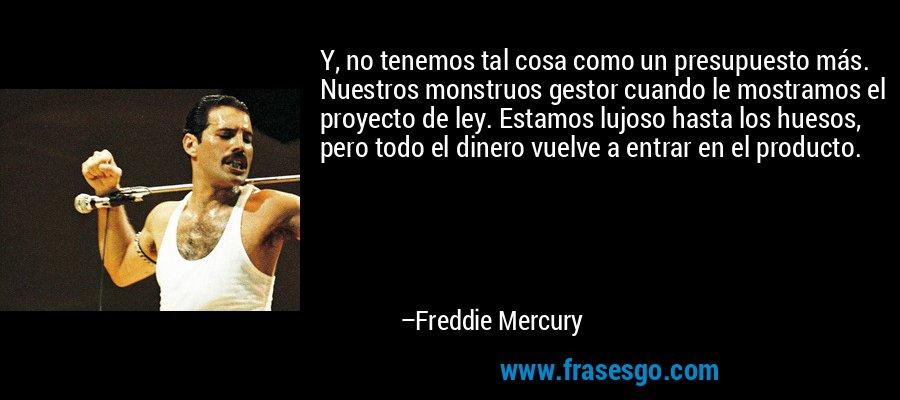 Y, no tenemos tal cosa como un presupuesto más. Nuestros monstruos gestor cuando le mostramos el proyecto de ley. Estamos lujoso hasta los huesos, pero todo el dinero vuelve a entrar en el producto. – Freddie Mercury
