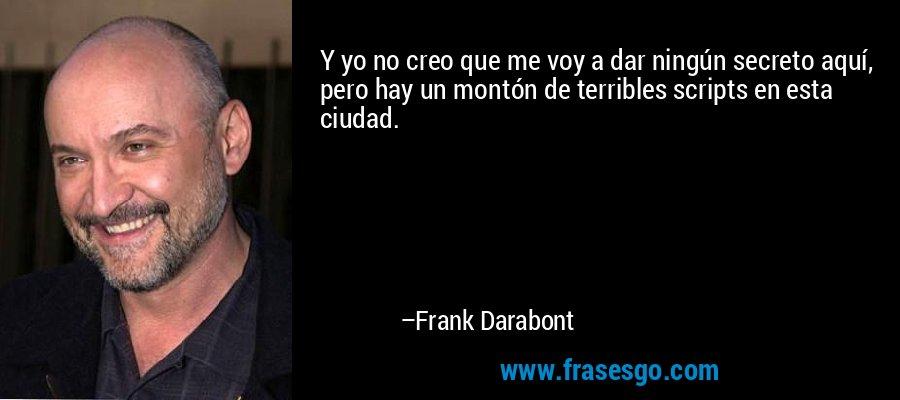 Y yo no creo que me voy a dar ningún secreto aquí, pero hay un montón de terribles scripts en esta ciudad. – Frank Darabont