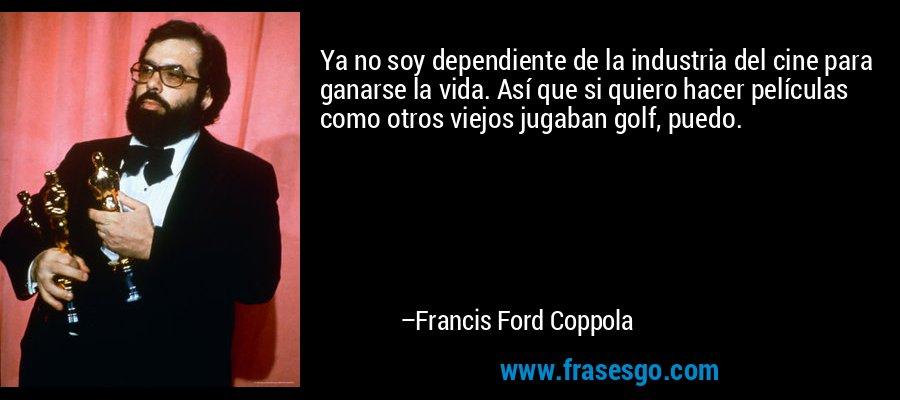 Ya no soy dependiente de la industria del cine para ganarse la vida. Así que si quiero hacer películas como otros viejos jugaban golf, puedo. – Francis Ford Coppola